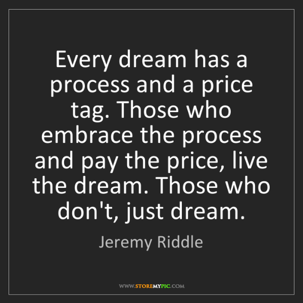 Jeremy Riddle: Every dream has a process and a price tag. Those who...