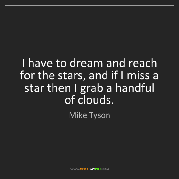 Mike Tyson: I have to dream and reach for the stars, and if I miss...