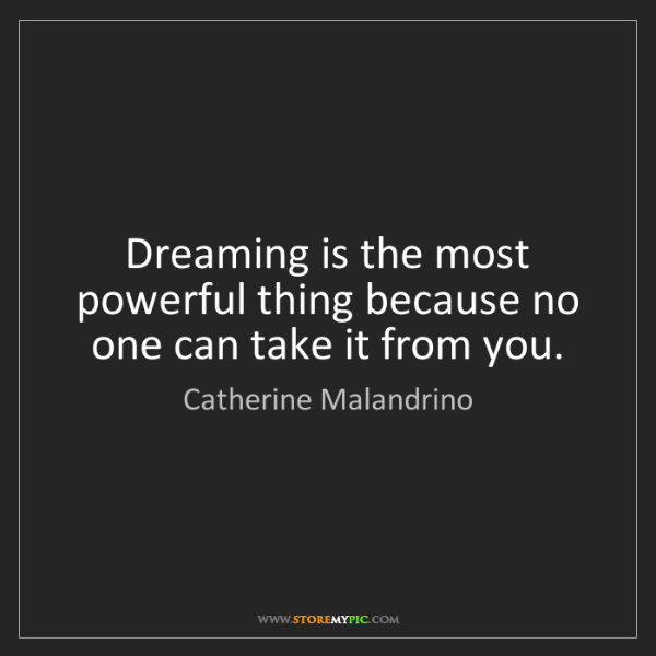 Catherine Malandrino: Dreaming is the most powerful thing because no one can...