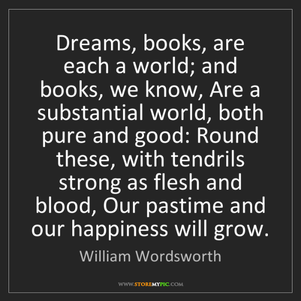 William Wordsworth: Dreams, books, are each a world; and books, we know,...