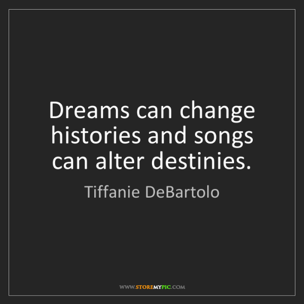 Tiffanie DeBartolo: Dreams can change histories and songs can alter destinies.