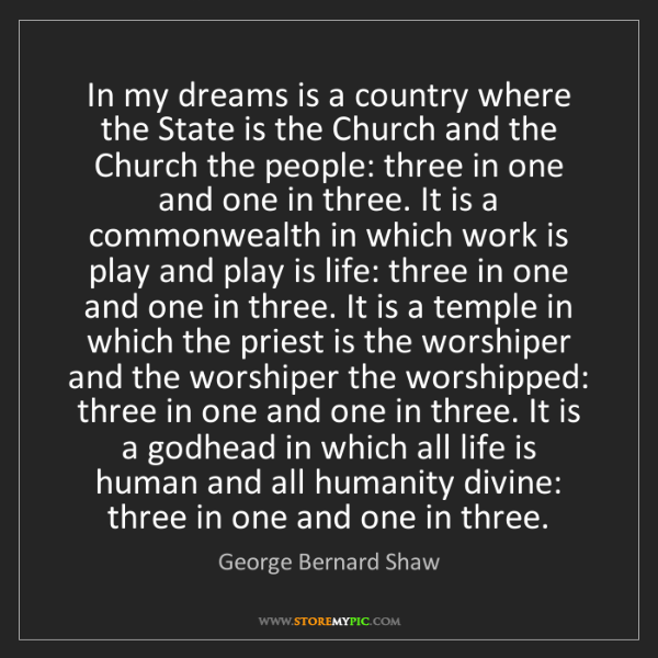 George Bernard Shaw: In my dreams is a country where the State is the Church...