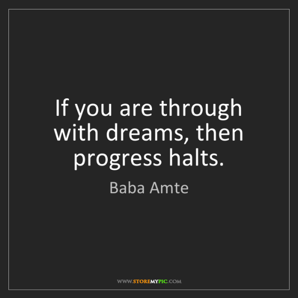 Baba Amte: If you are through with dreams, then progress halts.
