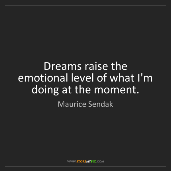 Maurice Sendak: Dreams raise the emotional level of what I'm doing at...