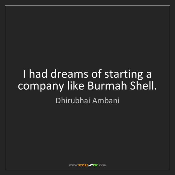 Dhirubhai Ambani: I had dreams of starting a company like Burmah Shell.