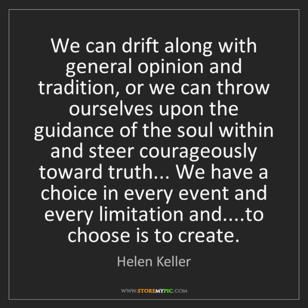 Helen Keller: We can drift along with general opinion and tradition,...