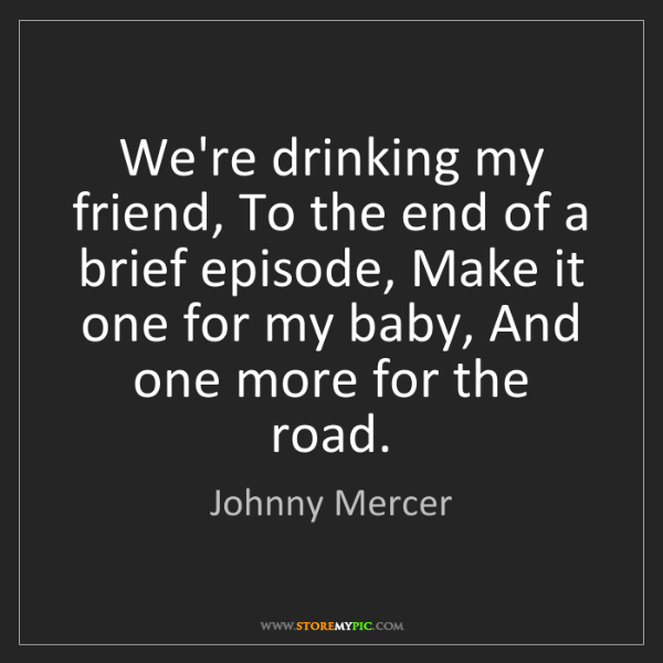 Johnny Mercer: We're drinking my friend, To the end of a brief episode,...