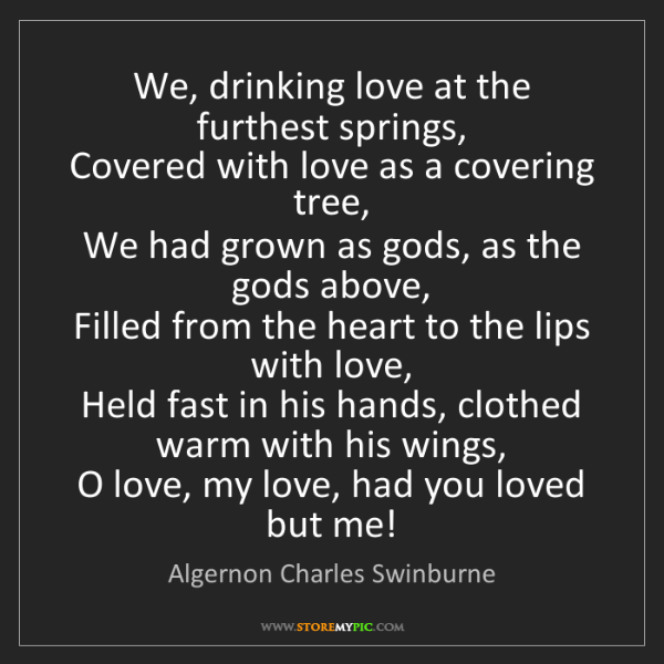 Algernon Charles Swinburne: We, drinking love at the furthest springs,  Covered with...