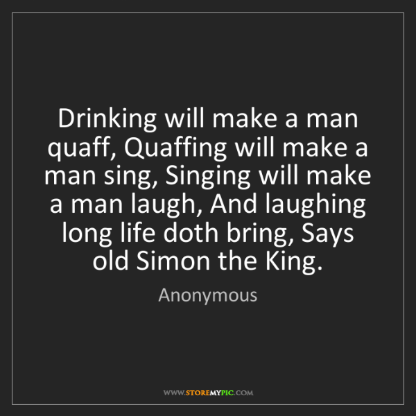Anonymous: Drinking will make a man quaff, Quaffing will make a...