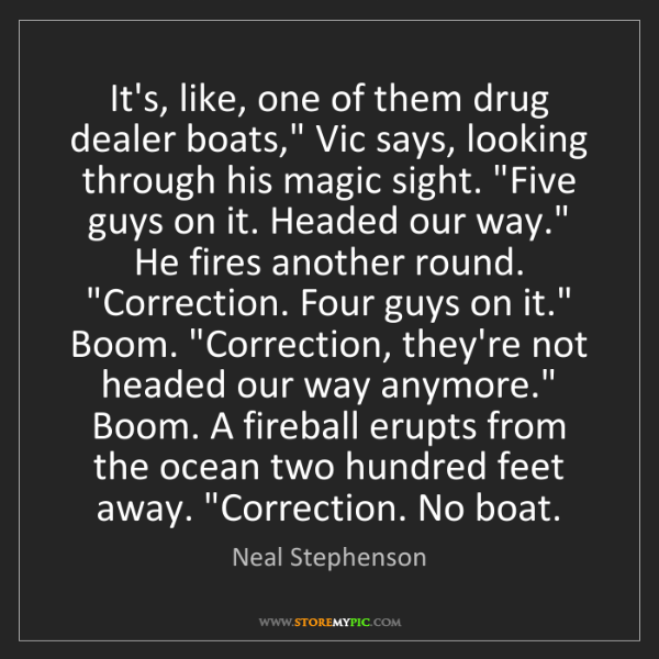"Neal Stephenson: It's, like, one of them drug dealer boats,"" Vic says,..."