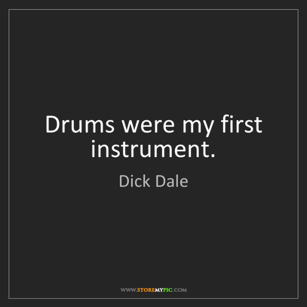 Dick Dale: Drums were my first instrument.