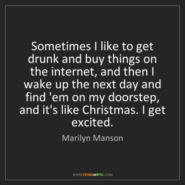 Marilyn Manson: Sometimes I like to get drunk and buy things on the internet,...