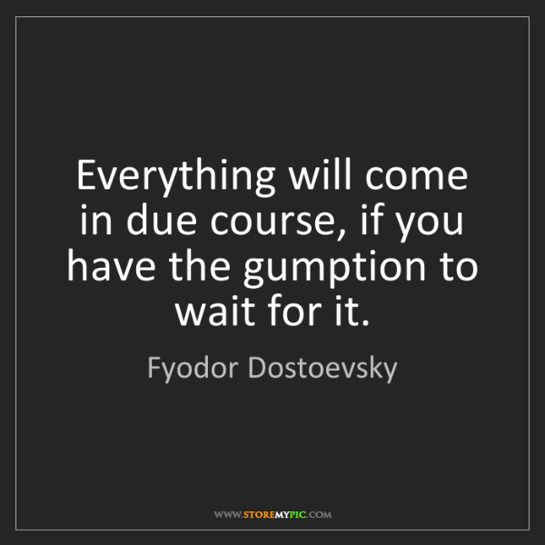 Fyodor Dostoevsky: Everything will come in due course, if you have the gumption...