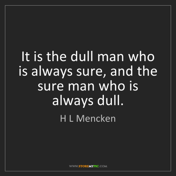 H L Mencken: It is the dull man who is always sure, and the sure man...