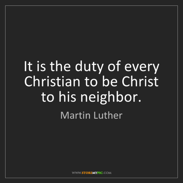 Martin Luther: It is the duty of every Christian to be Christ to his...