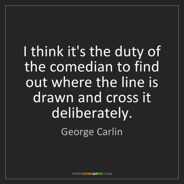 George Carlin: I think it's the duty of the comedian to find out where...
