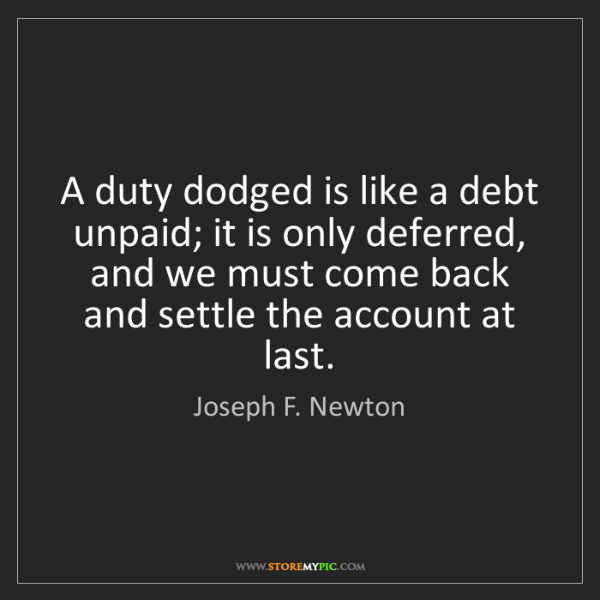 Joseph F. Newton: A duty dodged is like a debt unpaid; it is only deferred,...