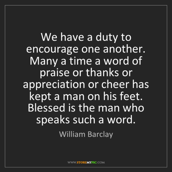 William Barclay: We have a duty to encourage one another. Many a time...