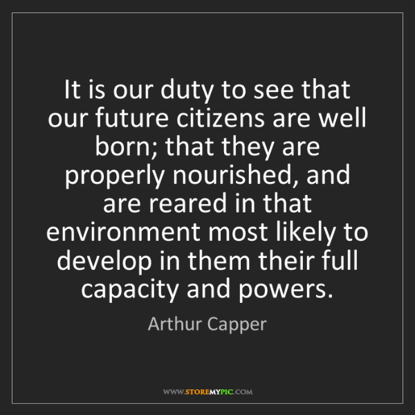 Arthur Capper: It is our duty to see that our future citizens are well...