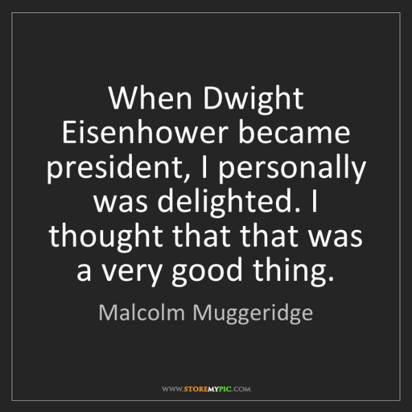 Malcolm Muggeridge: When Dwight Eisenhower became president, I personally...