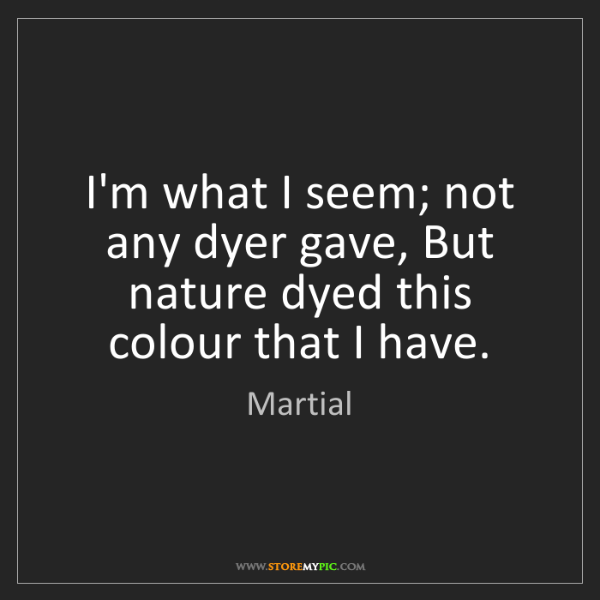 Martial: I'm what I seem; not any dyer gave, But nature dyed this...