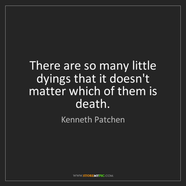 Kenneth Patchen: There are so many little dyings that it doesn't matter...