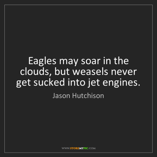 Jason Hutchison: Eagles may soar in the clouds, but weasels never get...