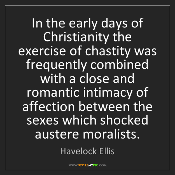 Havelock Ellis: In the early days of Christianity the exercise of chastity...