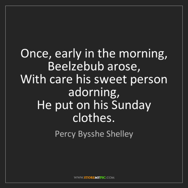Percy Bysshe Shelley: Once, early in the morning,   Beelzebub arose,   With...