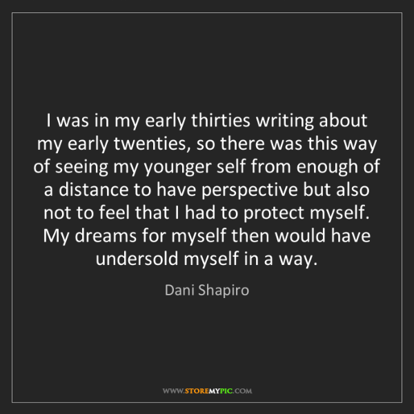 Dani Shapiro: I was in my early thirties writing about my early twenties,...