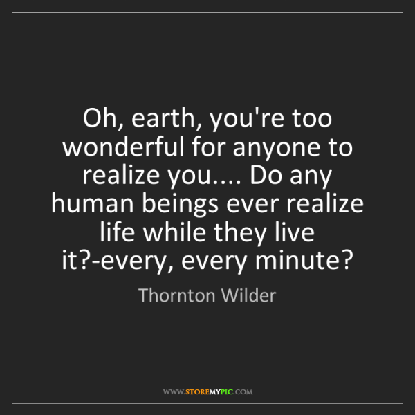 Thornton Wilder: Oh, earth, you're too wonderful for anyone to realize...
