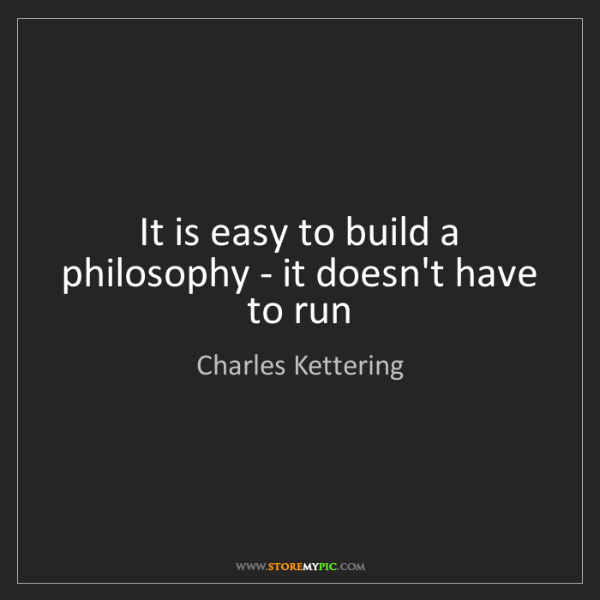 Charles Kettering: It is easy to build a philosophy - it doesn't have to...