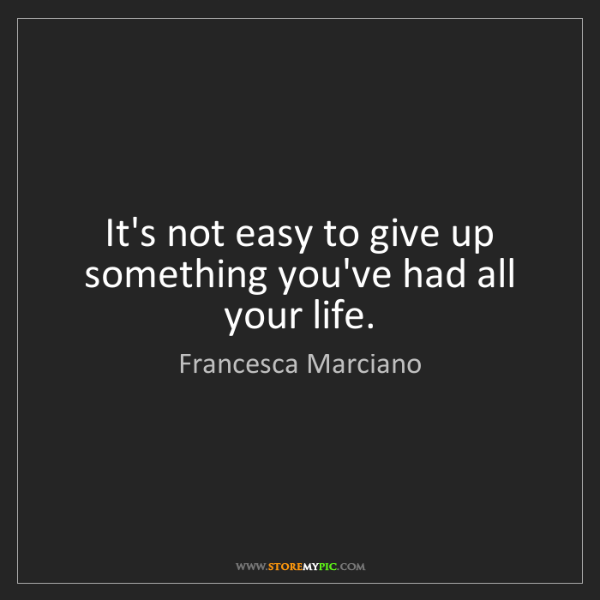 Francesca Marciano: It's not easy to give up something you've had all your...