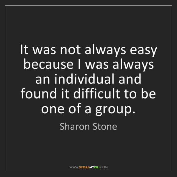 Sharon Stone: It was not always easy because I was always an individual...