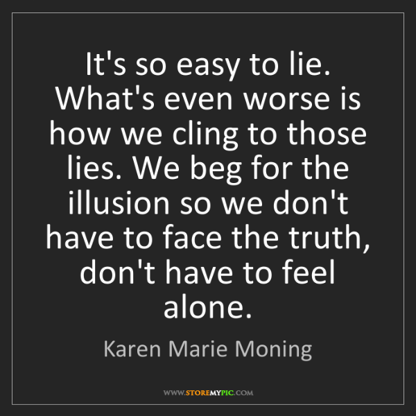 Karen Marie Moning: It's so easy to lie. What's even worse is how we cling...