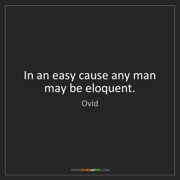 Ovid: In an easy cause any man may be eloquent.