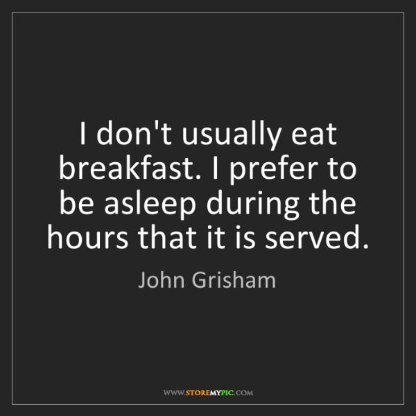 John Grisham: I don't usually eat breakfast. I prefer to be asleep...