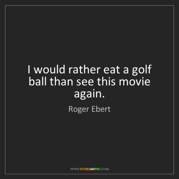 Roger Ebert: I would rather eat a golf ball than see this movie again.