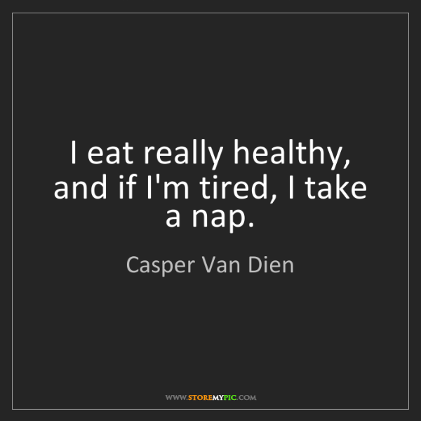 Casper Van Dien: I eat really healthy, and if I'm tired, I take a nap.
