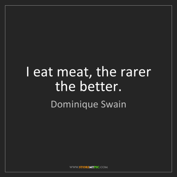 Dominique Swain: I eat meat, the rarer the better.