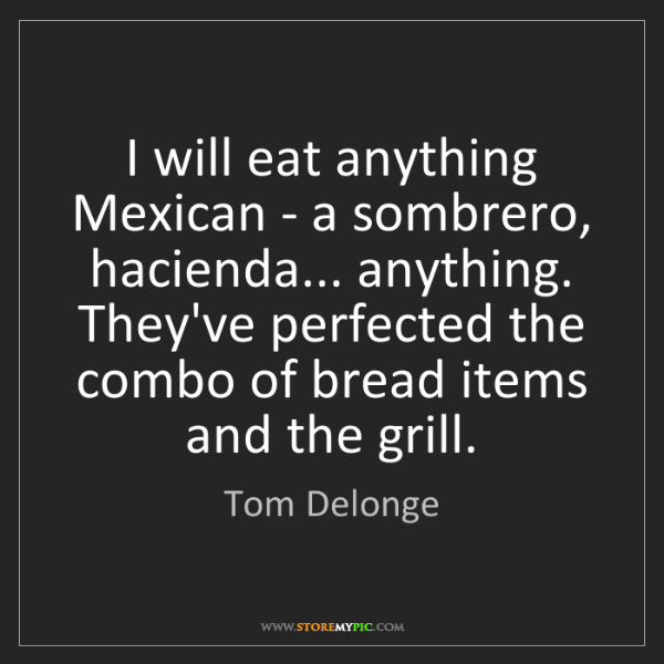 Tom Delonge: I will eat anything Mexican - a sombrero, hacienda......