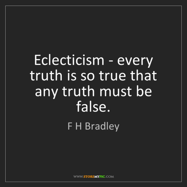F H Bradley: Eclecticism - every truth is so true that any truth must...