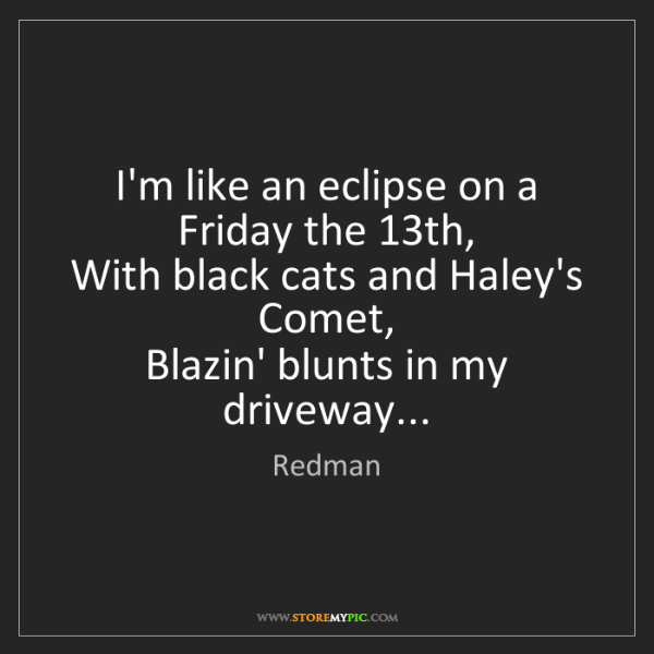 Redman: I'm like an eclipse on a Friday the 13th,  With black...