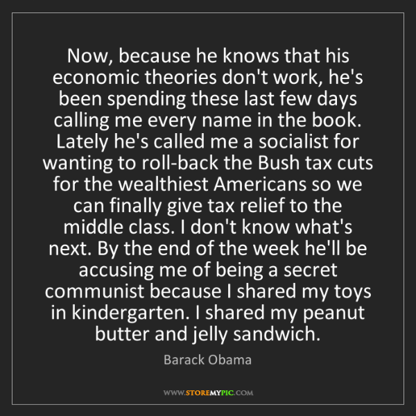 Barack Obama: Now, because he knows that his economic theories don't...