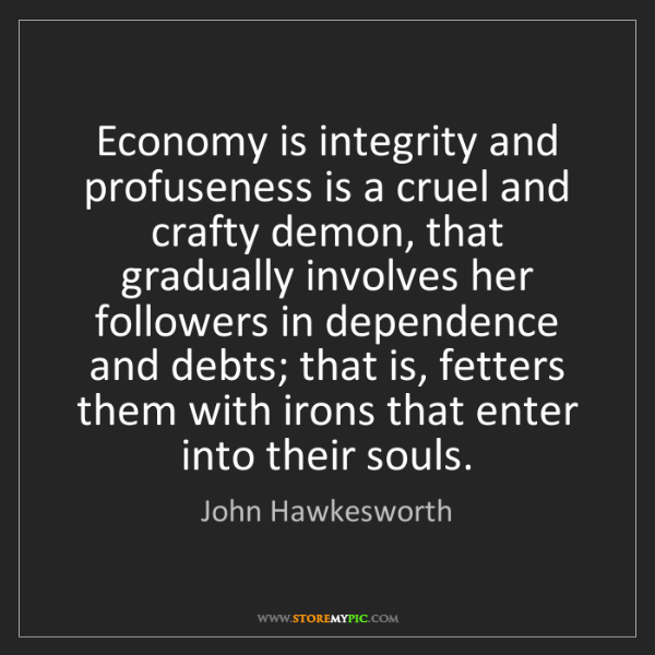 John Hawkesworth: Economy is integrity and profuseness is a cruel and crafty...