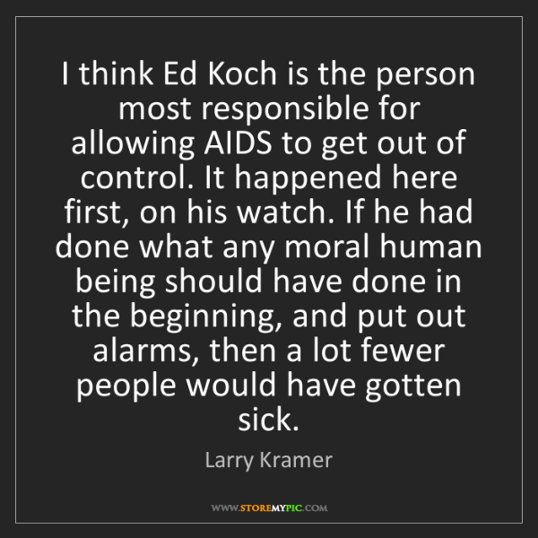 Larry Kramer: I think Ed Koch is the person most responsible for allowing...