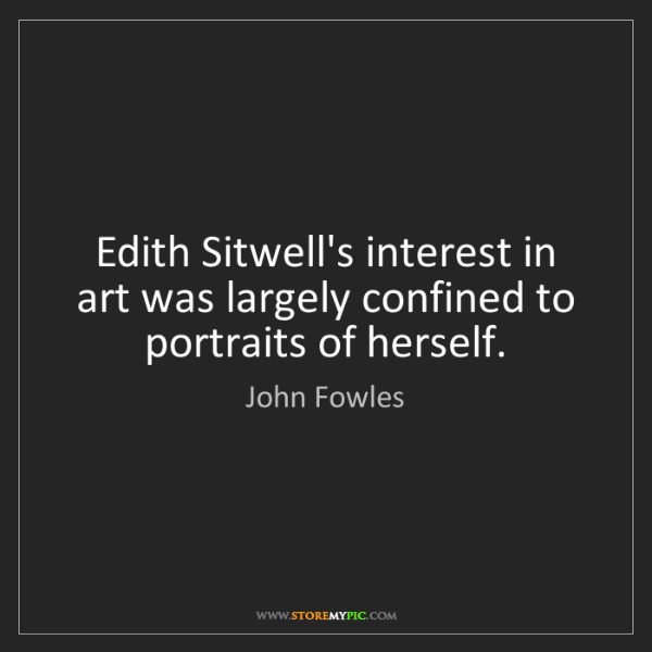 John Fowles: Edith Sitwell's interest in art was largely confined...