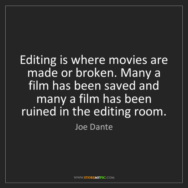 Joe Dante: Editing is where movies are made or broken. Many a film...