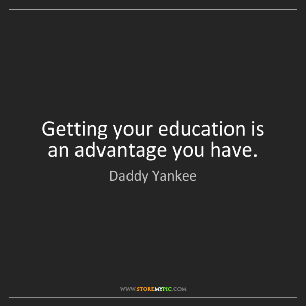 Daddy Yankee: Getting your education is an advantage you have.