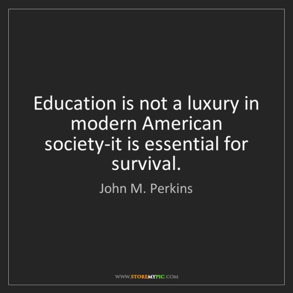 John M. Perkins: Education is not a luxury in modern American society-it...